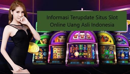 Informasi Terupdate Situs Slot Online Uang Asli Indonesia